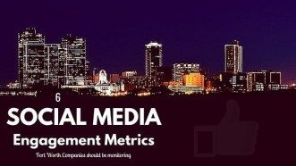 6 Social Media Engagement Metrics Fort Worth Companies Should Be Monitoring