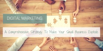 A Comprehensive Digital Marketing Strategy That Will Make Your Small B...