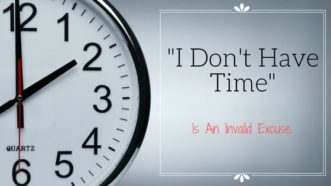 """Why """"I Don't Have Time"""" Is An Invalid Excuse (And 10 Tips For Effective Time Management)"""