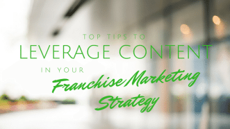Top Tips To Leverage Content In Your Franchise Marketing Strategy