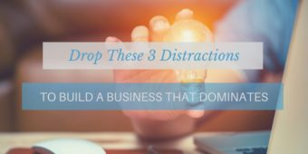 Drop These 3 Distractions To Build A Business That Dominates