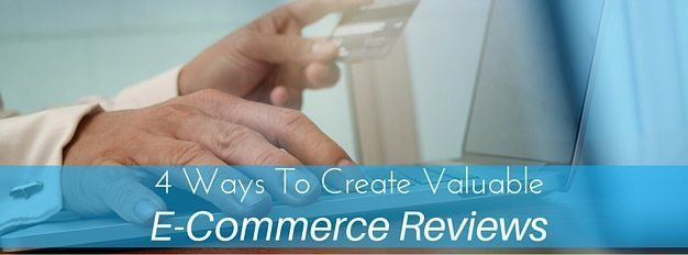 4 Ways To Create Valuable E-Commerce Reviews